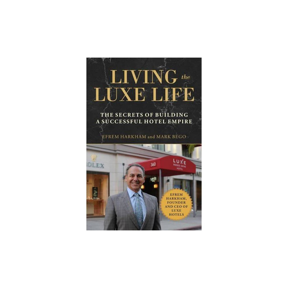 Living the Luxe Life : The Secrets of Building a Successful Hotel Empire - (Hardcover)