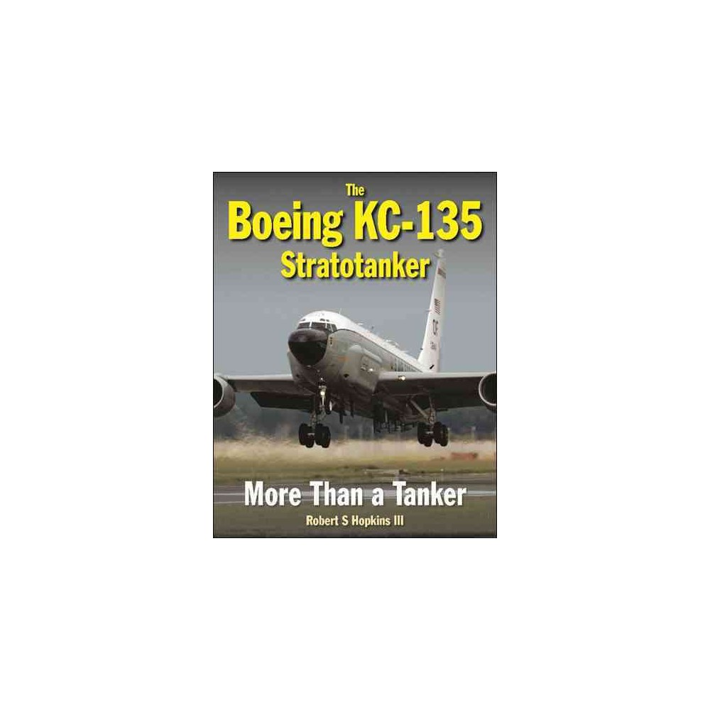 Boeing KC-135 Stratotanker : More Than a Tanker - by Iii Robert Hopkins (Hardcover)
