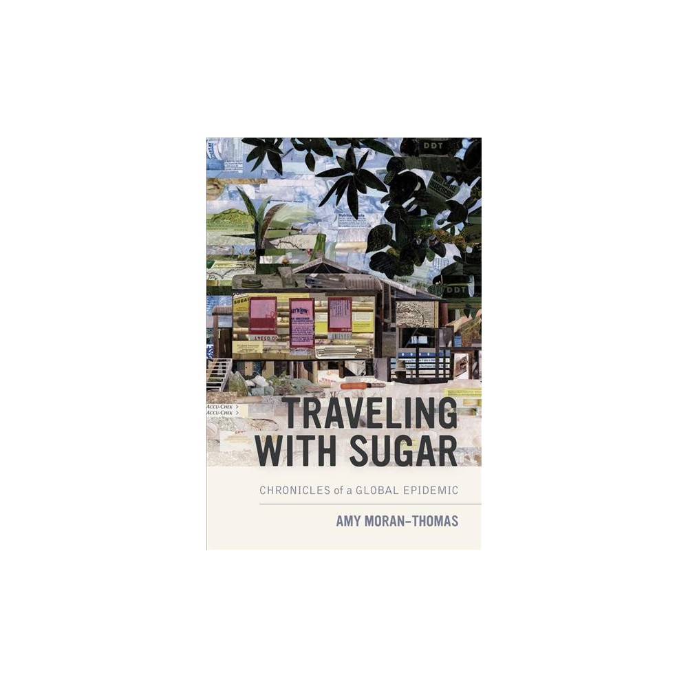 Traveling With Sugar : Chronicles of a Global Epidemic - by Amy Moran-thomas (Paperback)