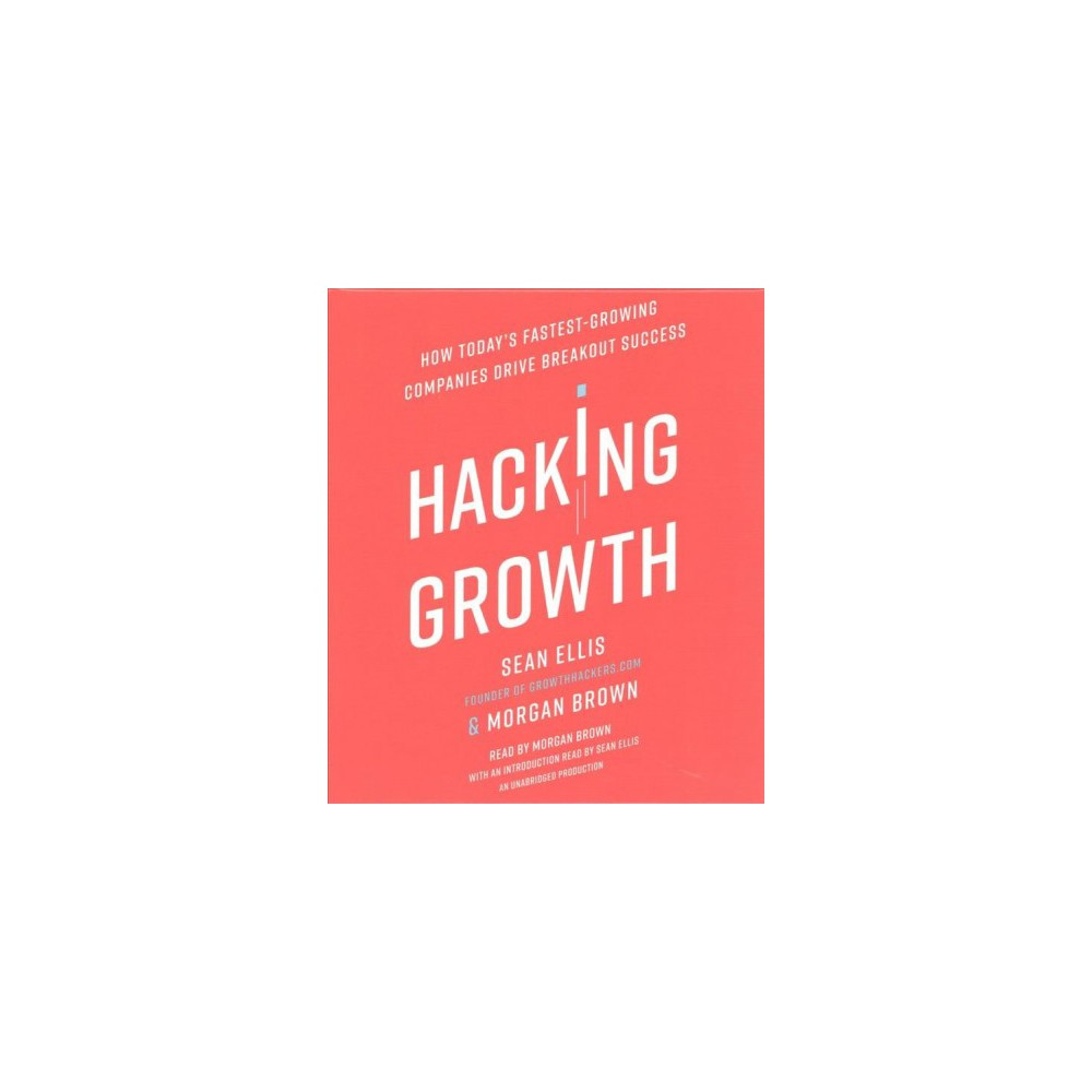 Hacking Growth : How Today's Fastest-Growing Companies Drive Breakout Success (Unabridged) (CD/Spoken