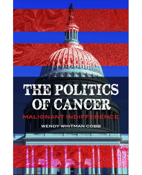 Politics of Cancer : Malignant Indifference (Hardcover) (Wendy N. Whitman Cobb) - image 1 of 1
