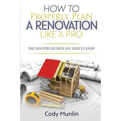 How To Properly Plan A Renovation Like A Pro - by  Cody Munlin (Paperback) - image 1 of 1