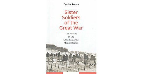 Sister Soldiers of the Great War : The Nurses of the Canadian Army Medical Corps (Hardcover) (Cynthia - image 1 of 1