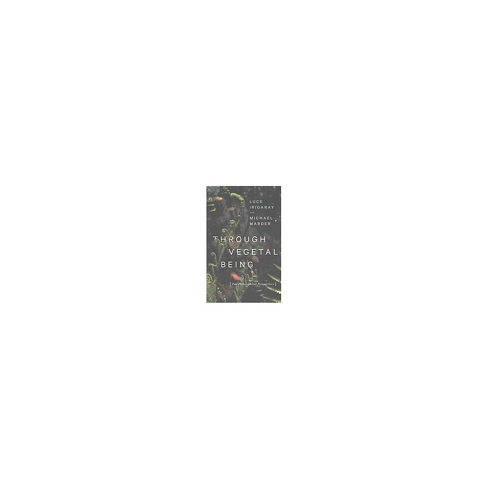 Through Vegetal Being : Two Philosophical Perspectives (Paperback) (Luce Irigaray & Michael Marder)