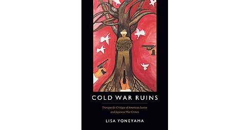 Cold War Ruins : Transpacific Critique of American Justice and Japanese War Crimes (Hardcover) (Lisa - image 1 of 1