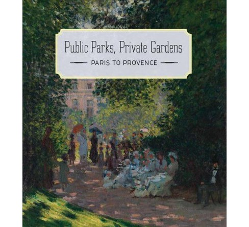 Public Parks, Private Gardens : Paris to Provence -  by Colta Ives (Hardcover) - image 1 of 1