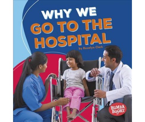 Why We Go to the Hospital -  (Bumba Books: Health Matters) by Rosalyn Clark (Paperback) - image 1 of 1