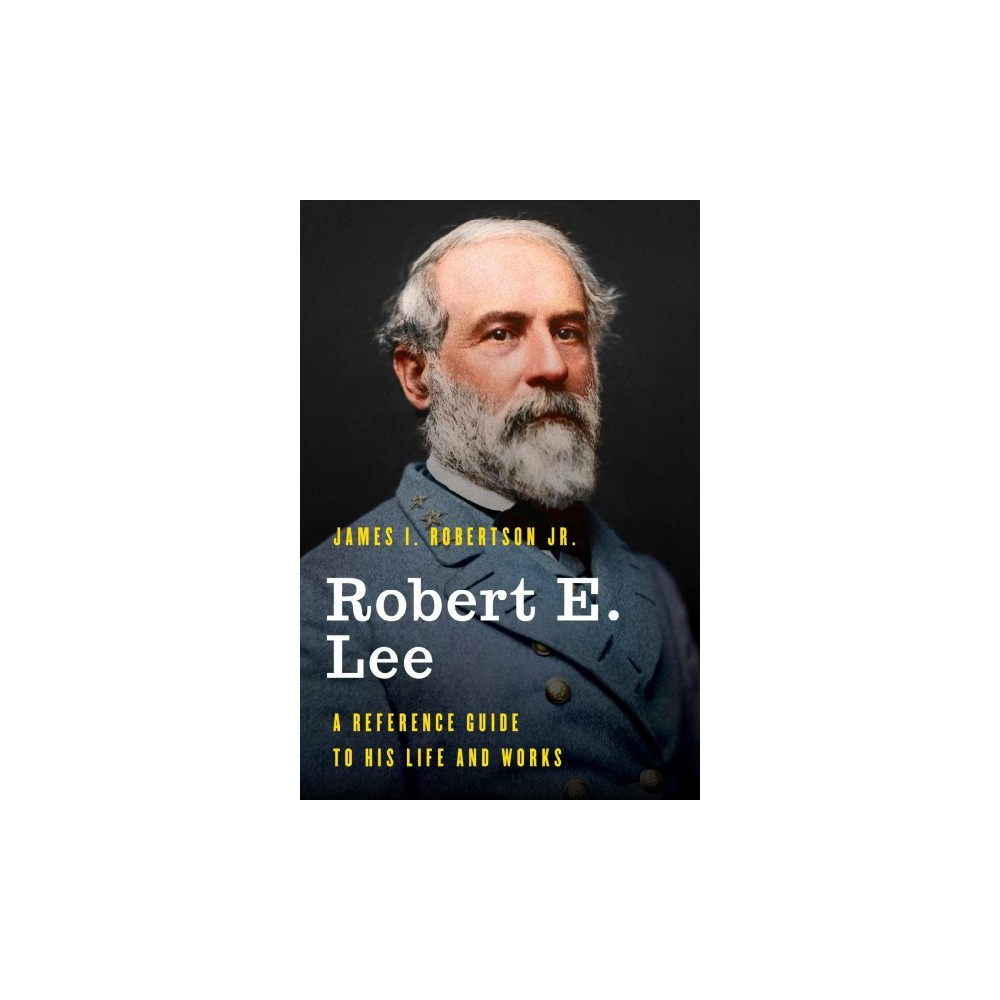 Robert E. Lee : A Reference Guide to His Life and Works - by Jr. James I. Robertson (Hardcover)
