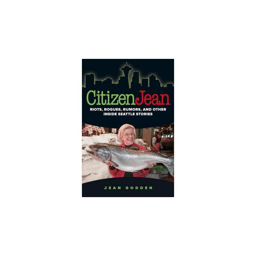 Citizen Jean : Riots, Rogues, Rumors, and Other Inside Seattle Stories - by Jean Godden (Paperback)