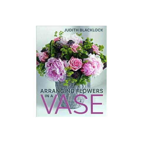 Arranging Flowers In A Vase By Judith Blacklock Hardcover Target