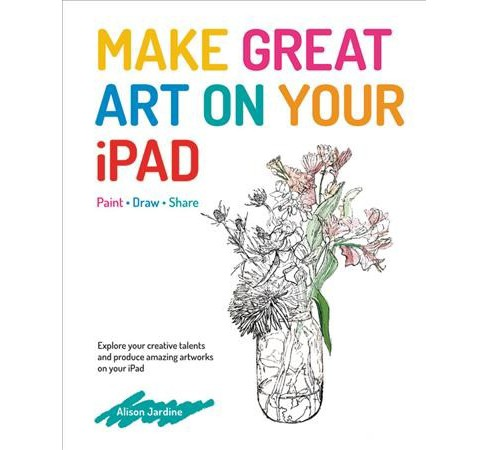 Make Great Art on Your iPad : Paint - Draw - Share (Paperback) (Alison Jardine) - image 1 of 1