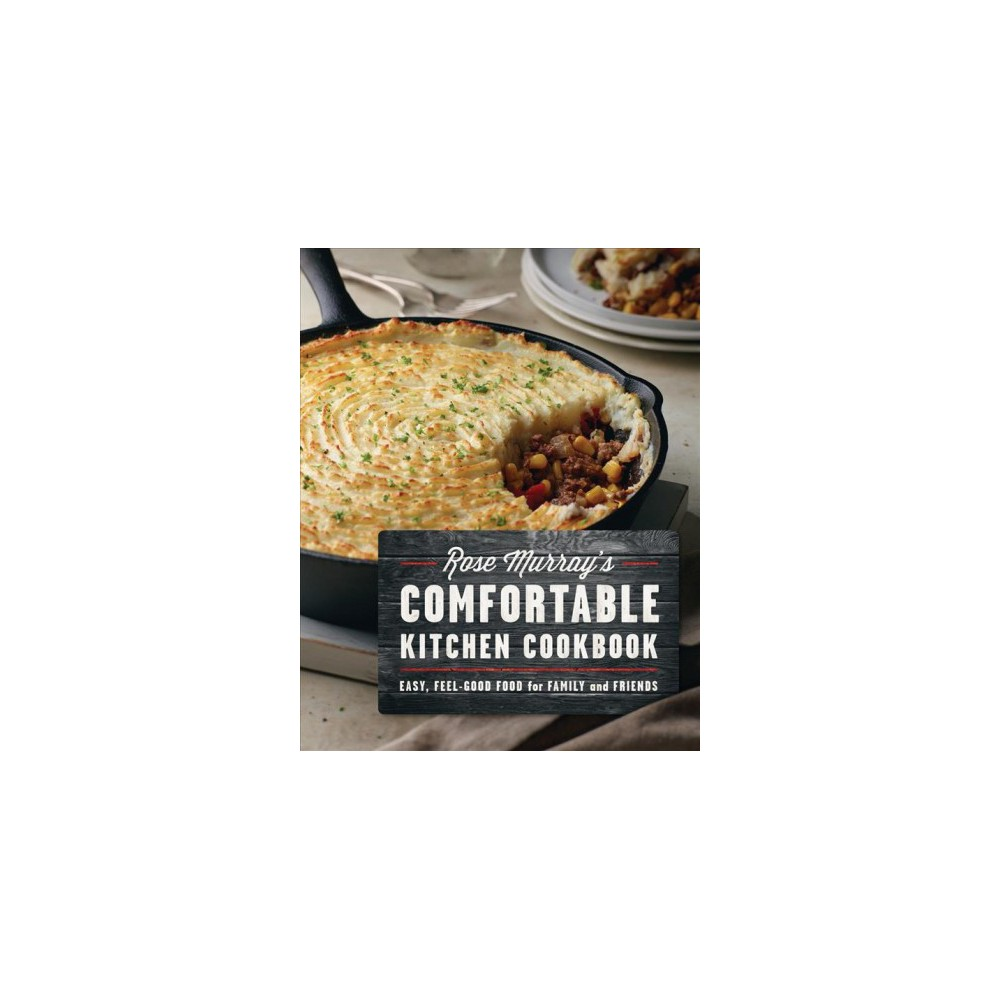 Rose Murray's Comfortable Kitchen Cookbook : Easy, Feel-Good Food for Family and Friends - (Paperback)