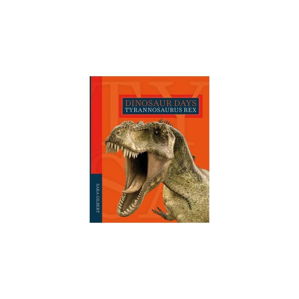 Tyrannosaurus Rex - (Dinosaur Days) by Sara Gilbert (Paperback)