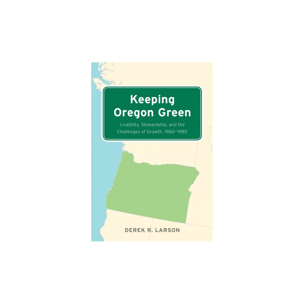Keeping Oregon Green : Livability, Stewardship, and the Challenges of Growth 1960-1980 (Paperback)