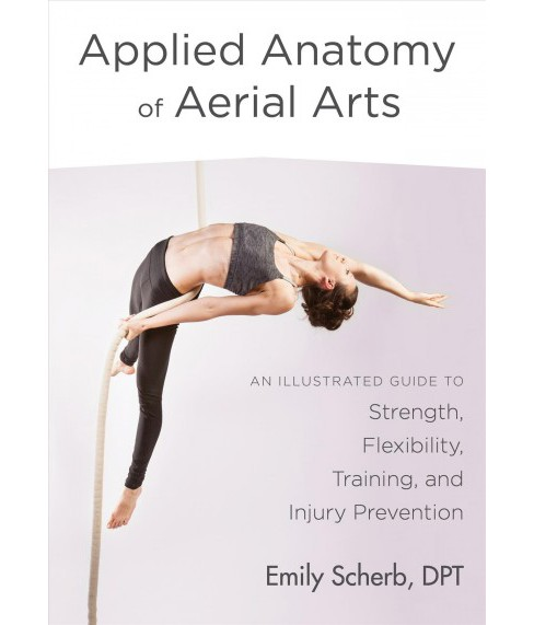 Applied Anatomy of Aerial Arts : An Illustrated Guide to Strength, Flexibility, Training, and Injury  - image 1 of 1