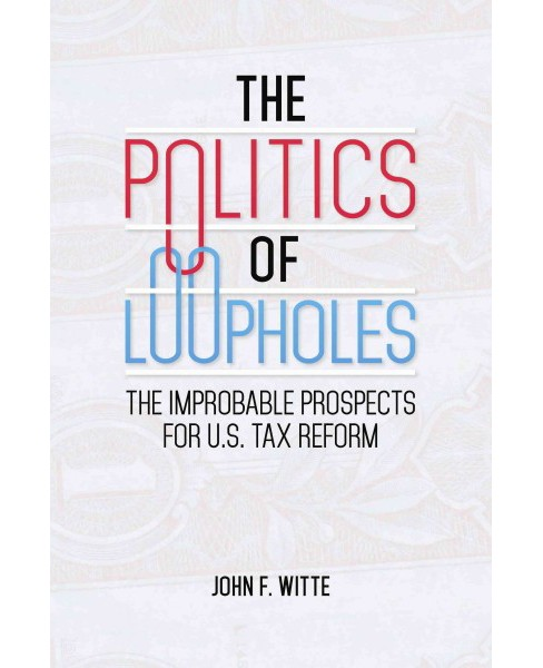Politics of Loopholes : The Improbable Prospects for U.S. Tax Reform (Hardcover) (John F. Witte) - image 1 of 1