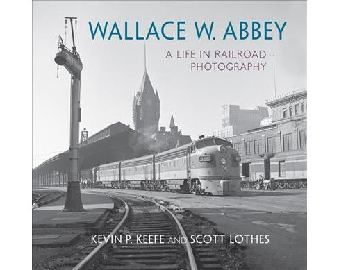 Wallace W. Abbey : A Life in Railroad Photography -  by Kevin P. Keefe & Scott Lothes (Hardcover) - image 1 of 1