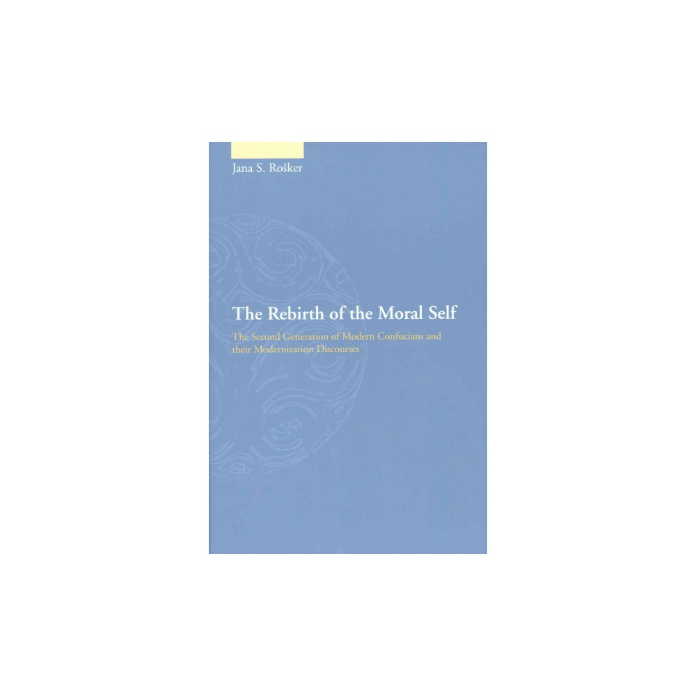 Rebirth of the Moral Self : The Second Generation of Modern Confucians and Their Modernization
