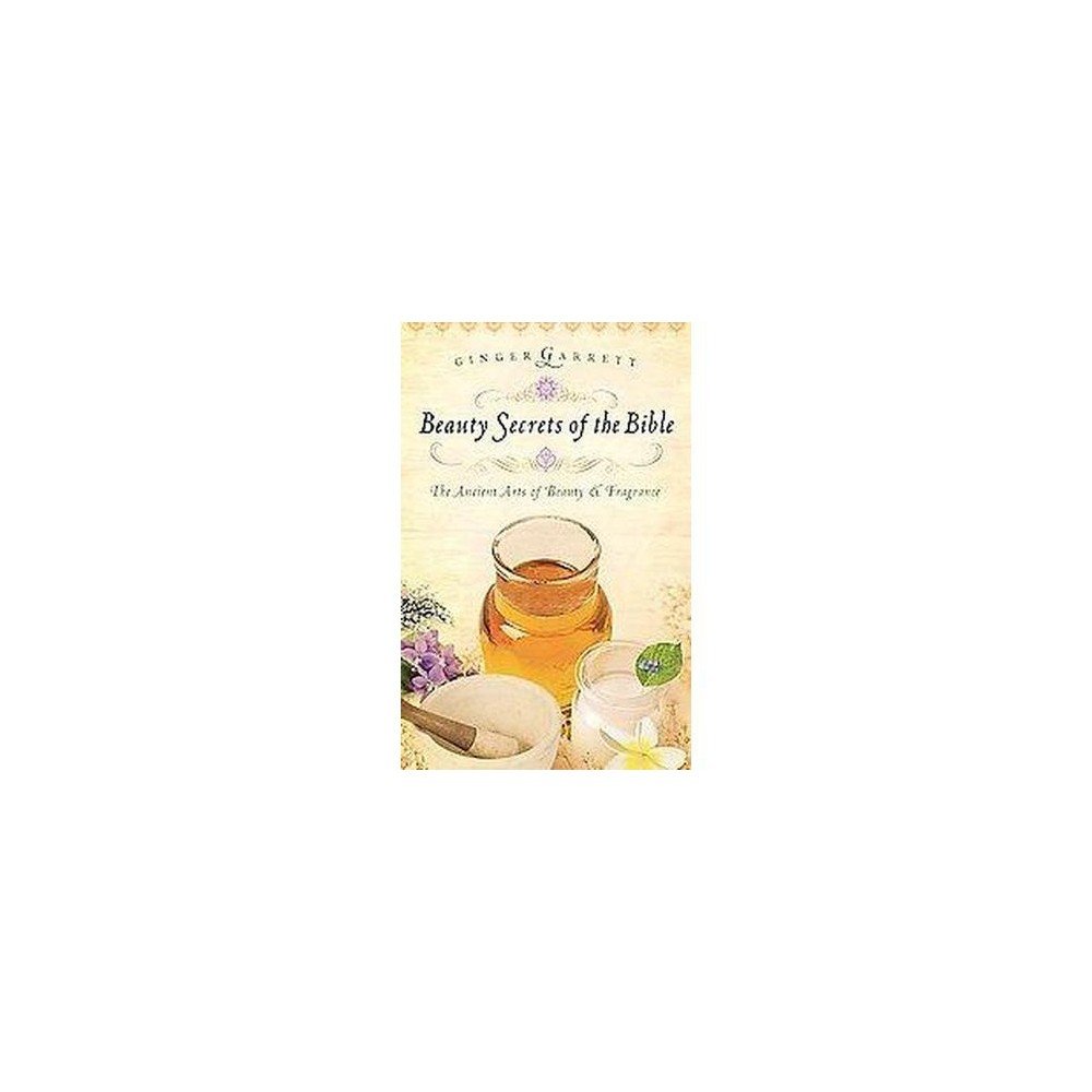 Beauty Secrets of the Bible : The Ancient Arts of Beauty & Fragrance (Paperback) (Ginger Garrett)