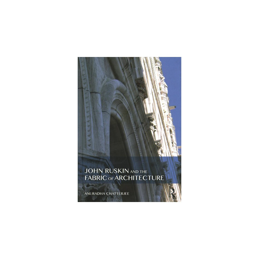 John Ruskin and the Fabric of Architecture - by Anuradha Chatterjee (Hardcover)