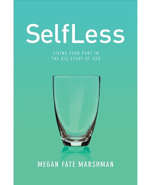 Selfless : Living Your Part in the Big Story of God (Paperback) (Megan Fate Marshman) - image 1 of 1