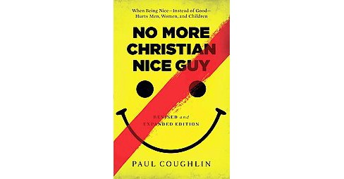 No More Christian Nice Guy : When Being Nice--Instead of Good--Hurts Men, Women, and Children - image 1 of 1