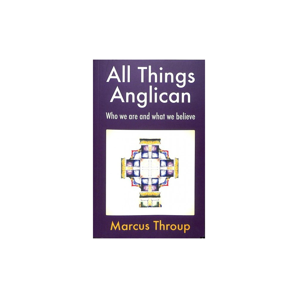 All Things Anglican : Who We Are and What We Believe - by Marcus Throup (Paperback)