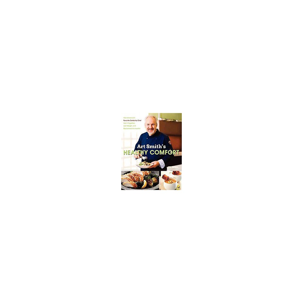Art Smith's Healthy Comfort : How America's Favorite Celebrity Chef Got It Together, Lost Weight, and