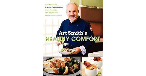 Art Smith's Healthy Comfort : How America's Favorite Celebrity Chef Got It Together, Lost Weight, and - image 1 of 1