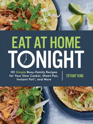 Eat at Home Tonight : 101 Simple Busy-Family Recipes for Your Slow Cooker, Sheet Pan, Instant Pot, and