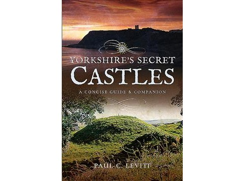 Yorkshire's Secret Castles : A Concise Guide and Companion -  by Paul C. Levitt (Paperback) - image 1 of 1