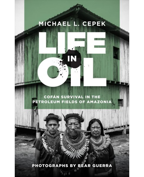 Life in Oil : Cofán Survival in the Petroleum Fields of Amazonia -  by Michael L. Cepek (Hardcover) - image 1 of 1