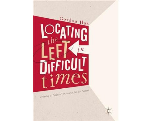 Locating the Left in Difficult Times : Framing a Political Discourse for the Present -  (Hardcover) - image 1 of 1