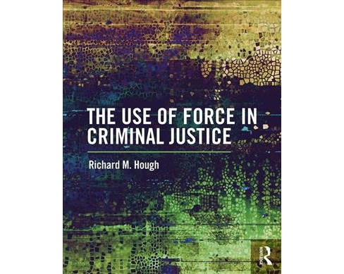 Use of Force in Criminal Justice -  by Richard M. Hough (Paperback) - image 1 of 1