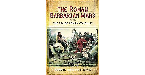 Roman Barbarian Wars : The Era of Roman Conquest (Hardcover) (Ludwig Heinrich Dyck) - image 1 of 1