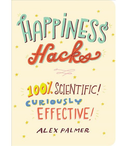 Happiness Hacks : 100% Scientific! Curiously Effective! -  by Alex Palmer (Paperback) - image 1 of 1