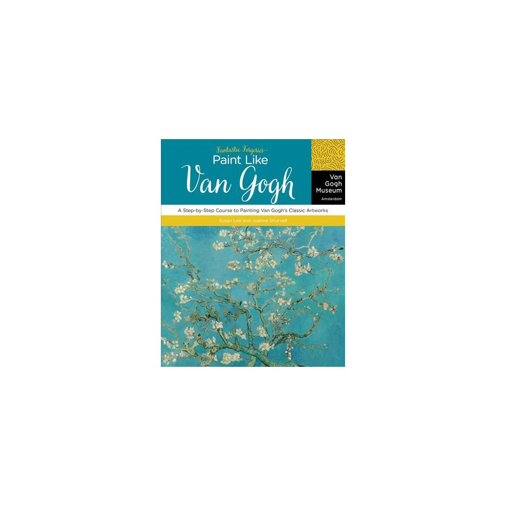 Fantastic Forgeries : Paint Like Van Gogh: A Step-by-step Course to Painting Van Gogh's Classic Artworks