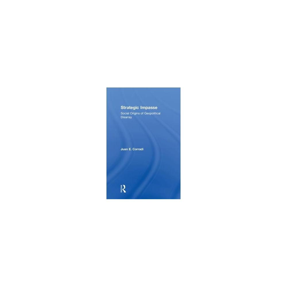 Strategic Impasse : Social Origins of Geopolitical Disarray - by Juan E. Corradi (Hardcover)