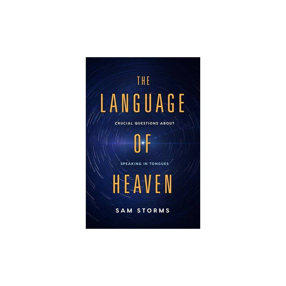 Language of Heaven : Crucial Questions About Speaking in Tongues - by Sam Storms (Paperback)