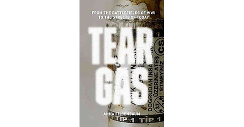 Tear Gas : From the Battlefields of World War I to the Streets of Today - by Anna Feigenbaum (Paperback) - image 1 of 1