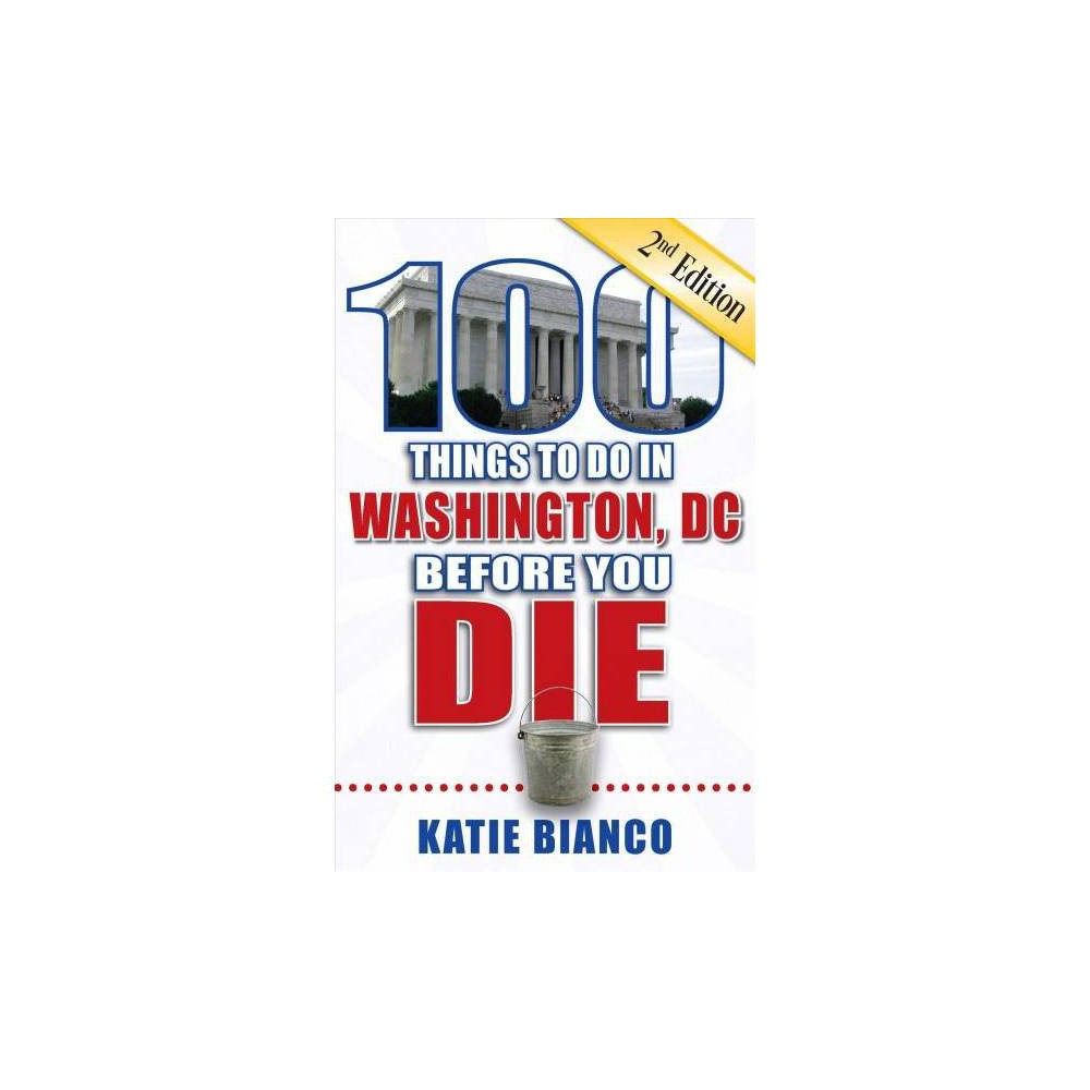 100 Things to Do in Washington, DC Before You Die - 2 by Katie Bianco (Paperback)