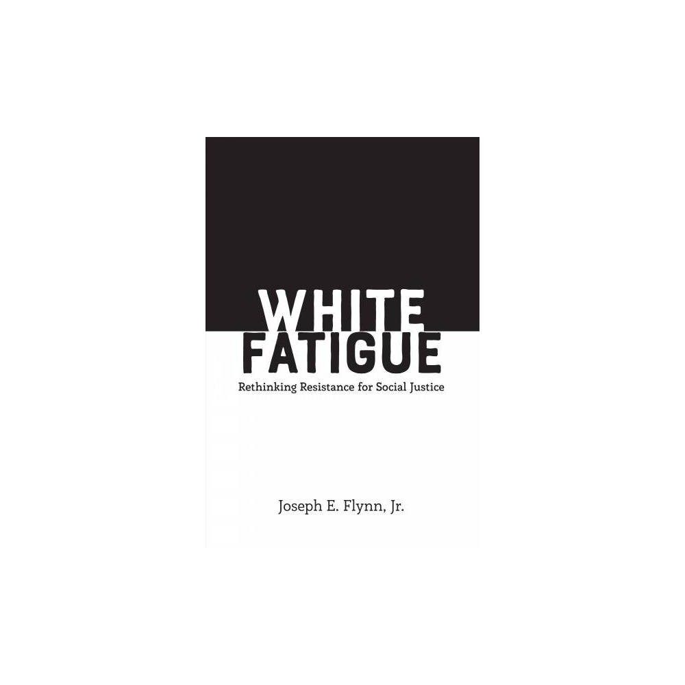 White Fatigue : Rethinking Resistance for Social Justice - by Jr. Joseph E. Flynn (Paperback)
