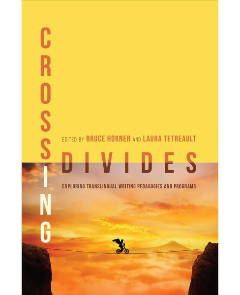 Crossing Divides : Exploring Translingual Writing Pedagogies and Programs -  (Paperback) - image 1 of 1