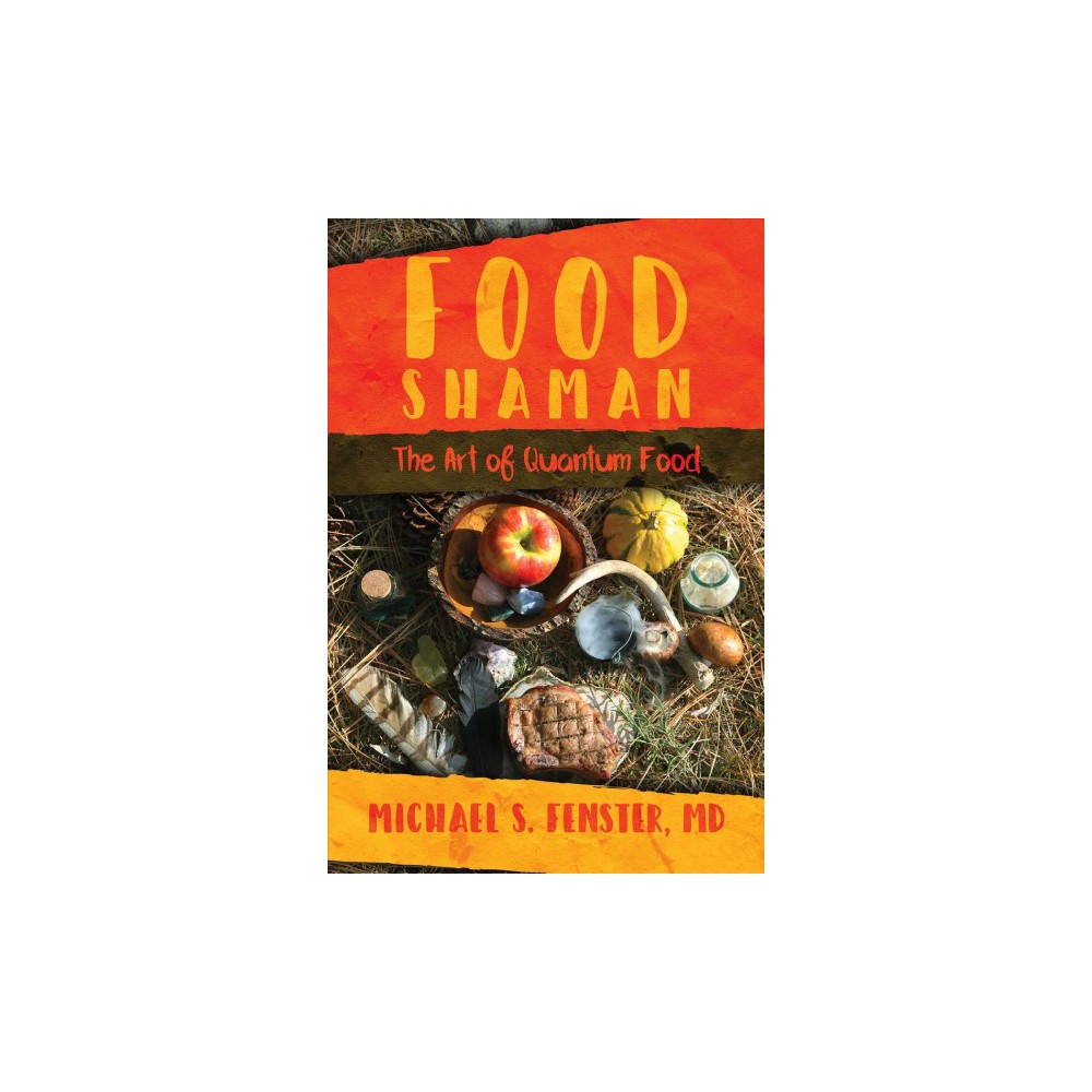 Food Shaman : The Art of Quantum Food - by M.D. Michael S. Fenster (Paperback)