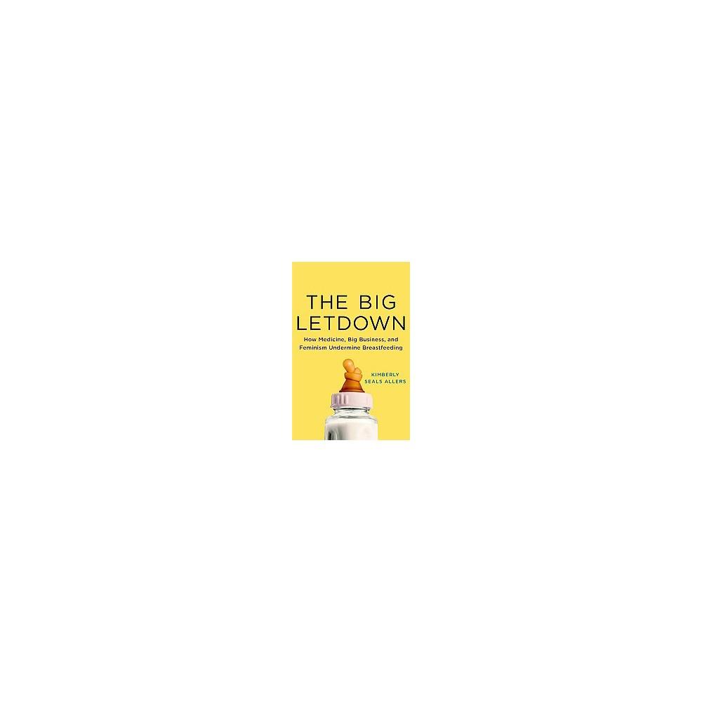 Big Letdown : How Medicine, Big Business, and Feminism Undermine Breastfeeding (Hardcover) (Kimberly