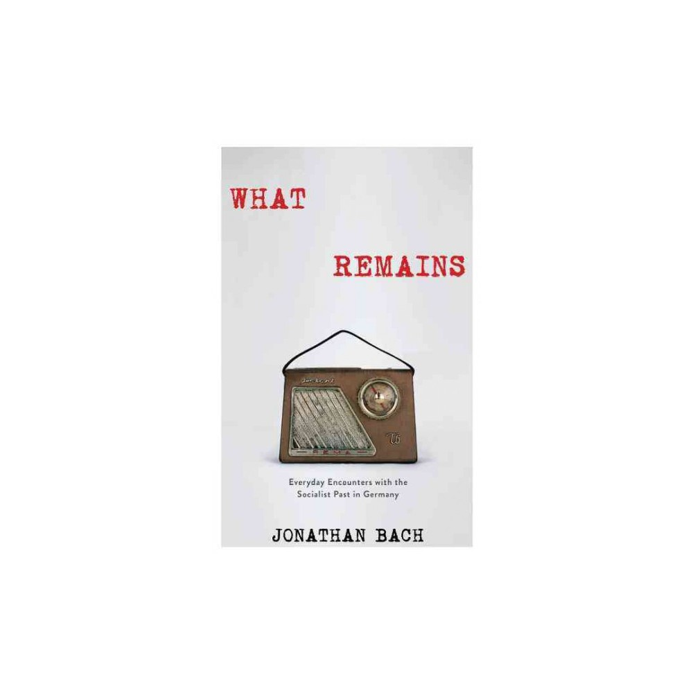 What Remains : Everyday Encounters With the Socialist Past in Germany - by Jonathan Bach (Hardcover)