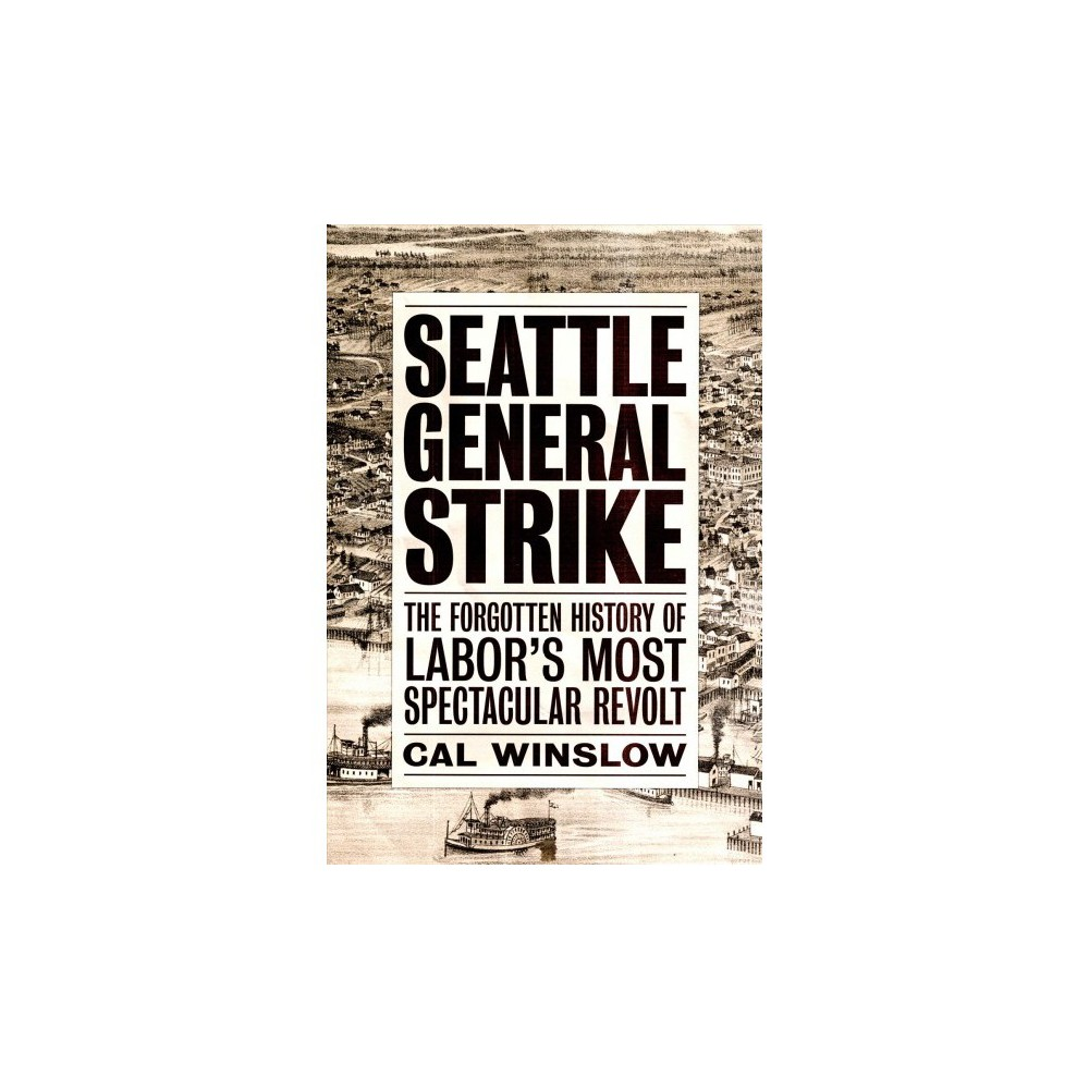 Seattle General Strike : The Forgotten History of Labor's Most Spectacular Revolt - (Paperback)