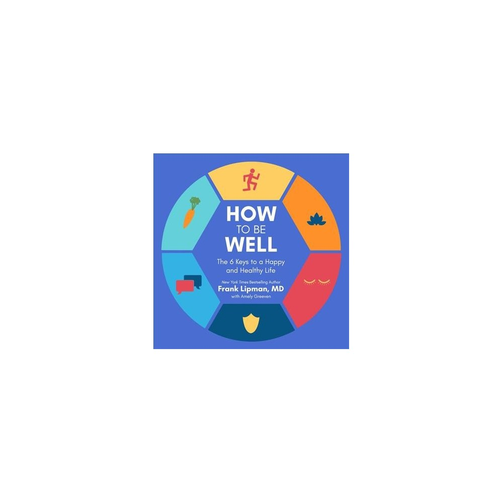 How to Be Well : The 6 Keys to a Happy and Healthy Life - Unabridged by M.D. Frank Lipman (CD/Spoken