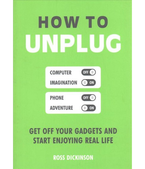 How to Unplug : Get Off Your Gadgets and Start Enjoying Real Life (Paperback) (Ross Dickinson) - image 1 of 1