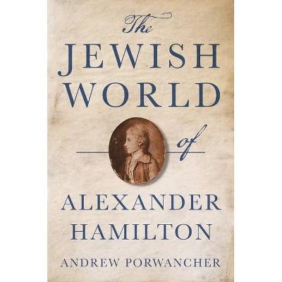 The Jewish World of Alexander Hamilton - by  Andrew Porwancher (Hardcover)